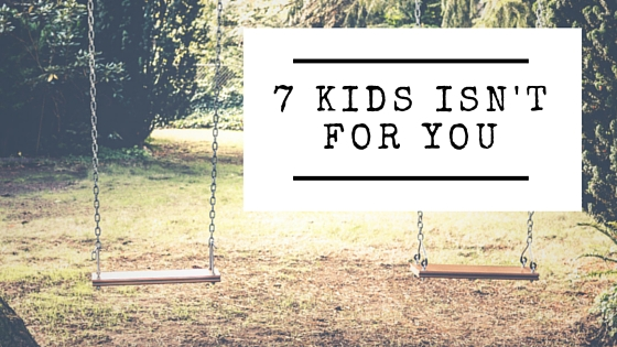 7 Kids Isn't For You